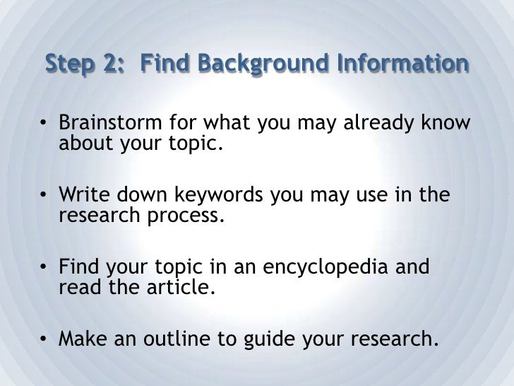 Step 2:  Find Background Information<br />Brainstorm for what you may already know about your topic.<br />Write down keywo...