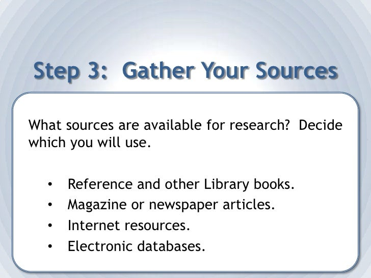 Step 3:  Gather Your Sources<br />What sources are available for research?  Decide which you will use.<br /><ul><li>Refere...