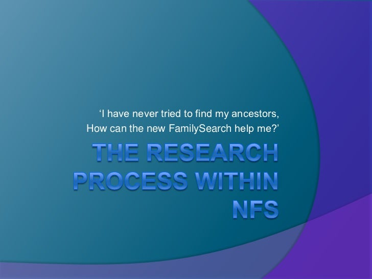 The Research Process within nFS<br />'I have never tried to find my ancestors, <br />How can the new FamilySearch help me?...