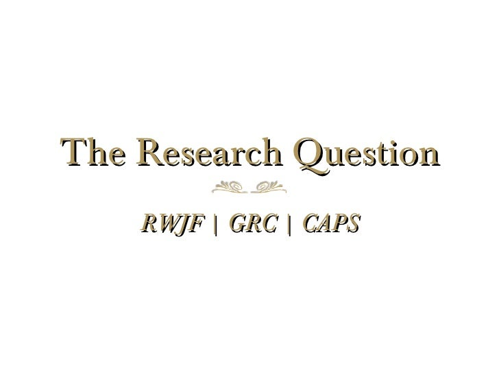 The Research Question    RWJF | GRC | CAPS