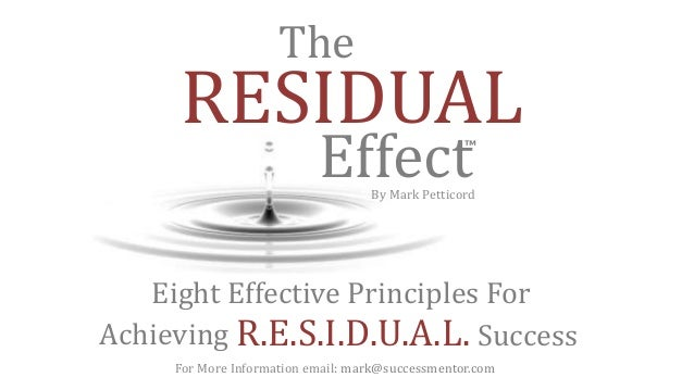 Eight Effective Principles For Achieving R.E.S.I.D.U.A.L. Success RESIDUAL Effect The ™ By Mark Petticord For More Informa...