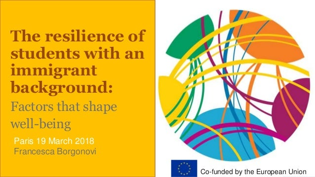 The resilience of students with an immigrant background: Factors that shape well-being Paris 19 March 2018 Francesca Borgo...
