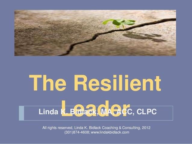 The Resilient  LeaderLinda K. Bidlack, MA, ACC, CLPC All rights reserved, Linda K. Bidlack Coaching & Consulting, 2012    ...