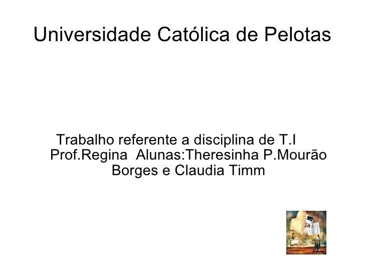 Universidade Católica de Pelotas Trabalho referente a disciplina de T.I  Prof.Regina  Alunas:Theresinha P.Mourão Borges e ...