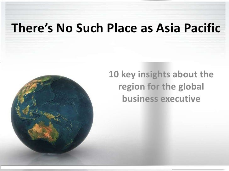 There's No Such Place as Asia Pacific<br />10 key insights about the region for the global business executive <br />