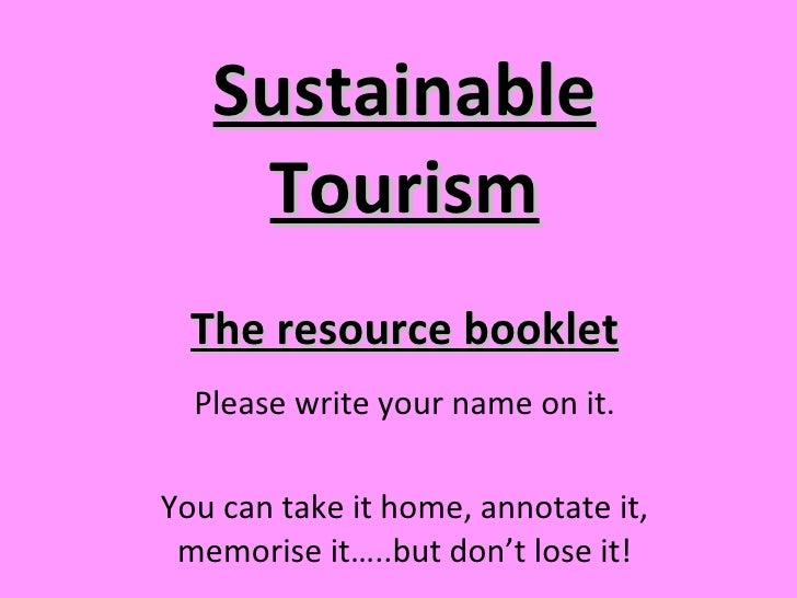 Sustainable Tourism Please write your name on it. You can take it home, annotate it, memorise it…..but don't lose it! The ...