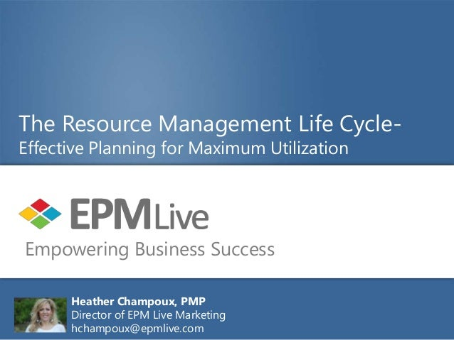 The Resource Management Life Cycle-Effective Planning for Maximum UtilizationEmpowering Business Success      Heather Cham...