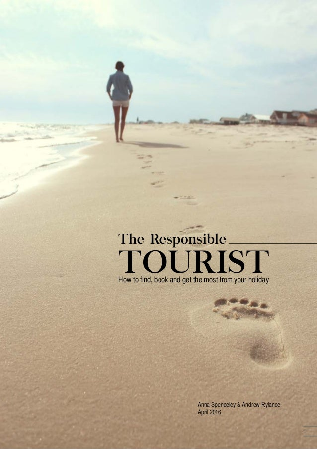 The Responsible How to find, book and get the most from your holiday Anna Spenceley & Andrew Rylance April 2016 TOURIST 1
