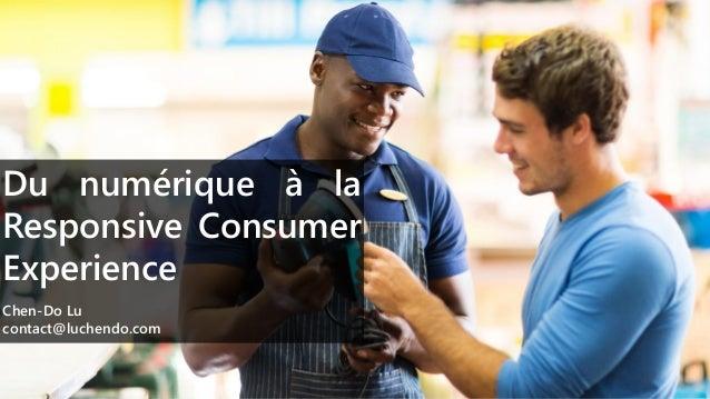 Du numérique à la Responsive Consumer Experience Chen-Do Lu contact@luchendo.com