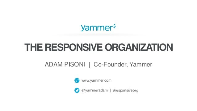 www.yammer.com @yammeradam | #responsiveorg THE RESPONSIVE ORGANIZATION ADAM PISONI | Co-Founder, Yammer