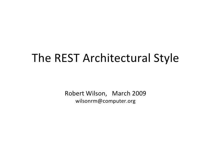 The REST Architectural Style Robert Wilson,  March 2009 [email_address]