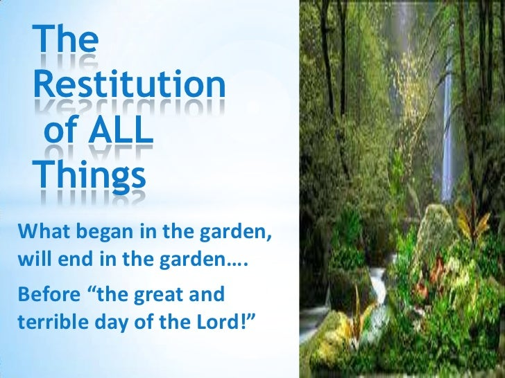 "The Restitution of ALL Things<br />What began in the garden, will end in the garden….<br />Before ""the great and terrible ..."