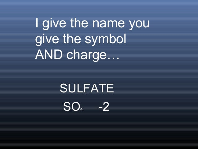 I give the name yougive the symbolAND charge…    SULFATE    SO 4 -2