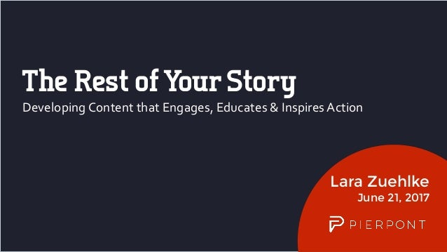 Lara Zuehlke June 21, 2017 Developing	Content	that	Engages,	Educates	&	Inspires	Action The Rest ofYour Story