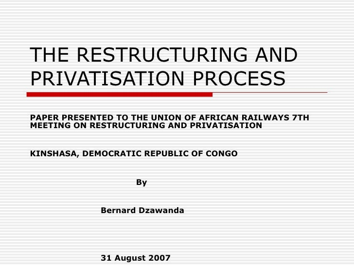 THE RESTRUCTURING ANDPRIVATISATION PROCESSPAPER PRESENTED TO THE UNION OF AFRICAN RAILWAYS 7THMEETING ON RESTRUCTURING AND...