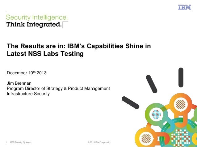 IBM Security Systems  The Results are in: IBM's Capabilities Shine in Latest NSS Labs Testing December 10th 2013  Jim Bren...