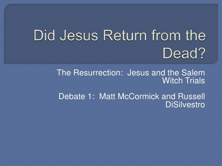 Did Jesus Return from the Dead?<br />The Resurrection:  Jesus and the Salem Witch Trials<br />Debate 1:  Matt McCormick an...