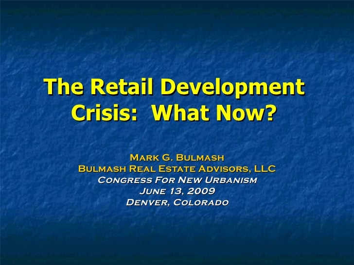 The Retail Development Crisis:  What Now? Mark G. Bulmash Bulmash Real Estate Advisors, LLC Congress For New Urbanism June...