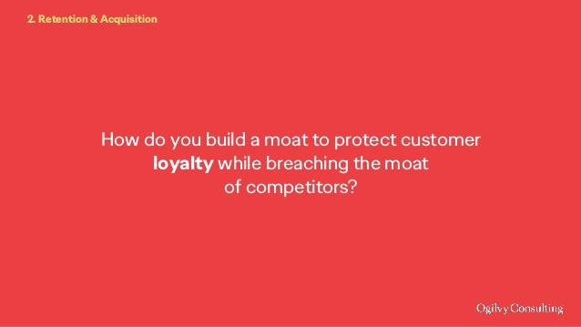 How do you build a moat to protect customer loyalty while breaching the moat of competitors? 2. Retention & Acquisition