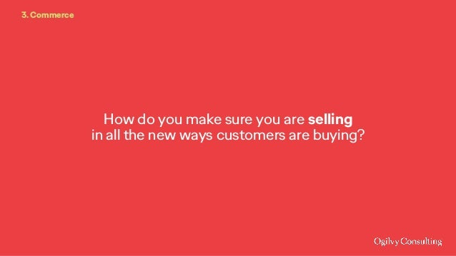 How do you make sure you are selling in all the new ways customers are buying? 3. Commerce