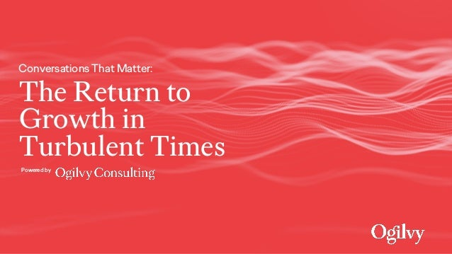The Return to Growth in Turbulent Times Conversations That Matter: Powered by