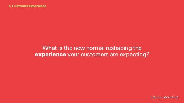 What is the new normal reshaping the experience your customers are expecting? 5. Customer Experience