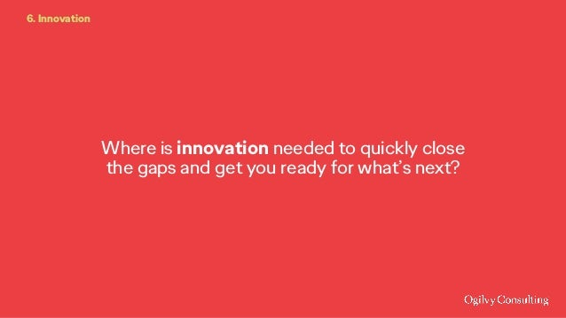 Where is innovation needed to quickly close the gaps and get you ready for what's next? 6. Innovation