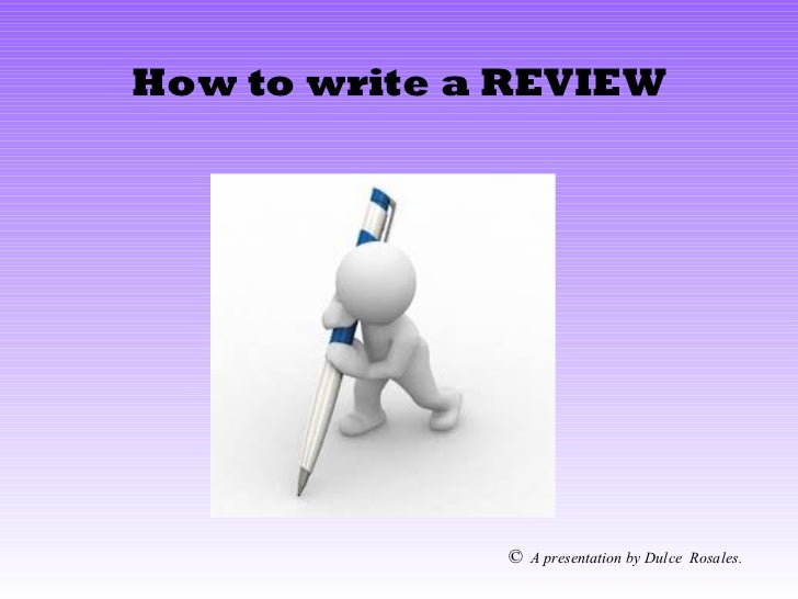How to write a REVIEW              ©   A presentation by Dulce Rosales.