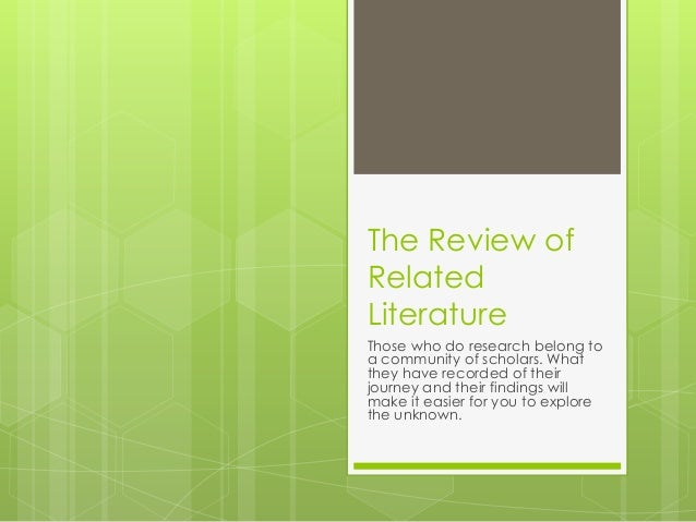The Review ofRelatedLiteratureThose who do research belong toa community of scholars. Whatthey have recorded of theirjourn...