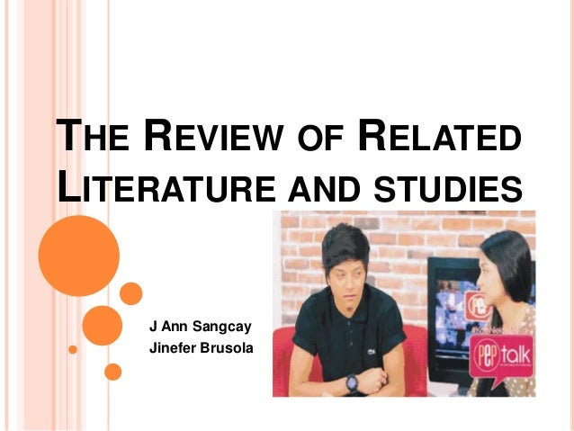 THE REVIEW OF RELATED LITERATURE AND STUDIES  J Ann Sangcay Jinefer Brusola