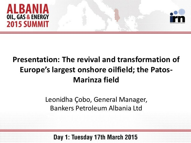Presentation: The revival and transformation of Europe's largest onshore oilfield; the Patos- Marinza field Leonidha Çobo,...
