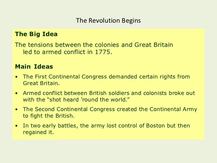 The Revolution BeginsThe Big IdeaThe tensions between the colonies and Great Britain  led to armed conflict in 1775.Main I...