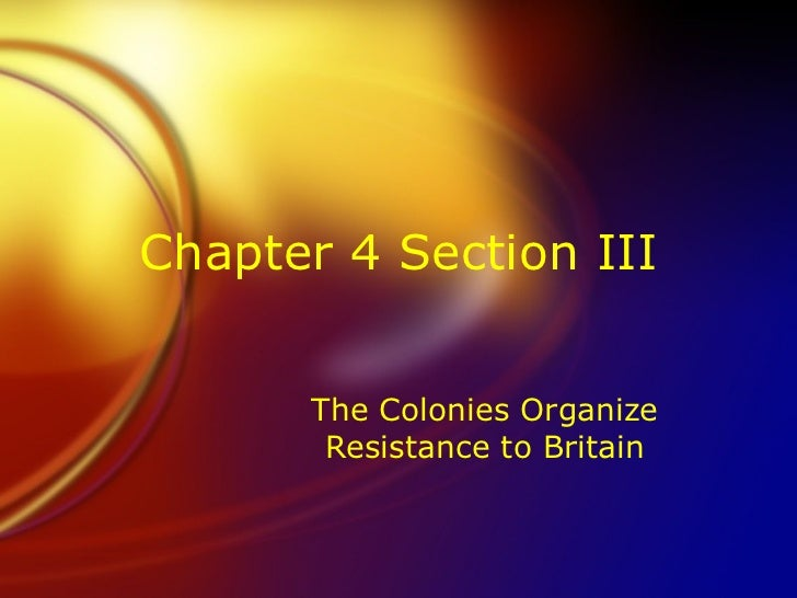 Chapter 4 Section III The Colonies Organize Resistance to Britain