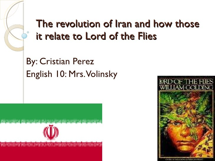 The revolution of Iran and how those it relate to Lord of the Flies By: Cristian Perez English 10: Mrs. Volinsky