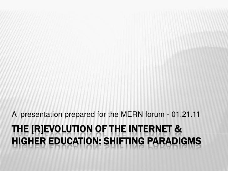 The [R]evolution of the Internet & higher education: Shifting Paradigms<br />A  presentation prepared for the MERN forum -...
