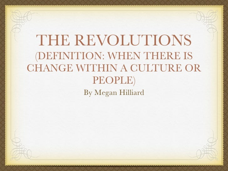 THE REVOLUTIONS (DEFINITION: WHEN THERE ISCHANGE WITHIN A CULTURE OR           PEOPLE)        By Megan Hilliard