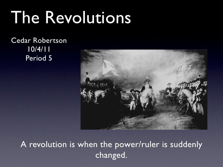The RevolutionsCedar Robertson    10/4/11   Period 5  A revolution is when the power/ruler is suddenly                    ...
