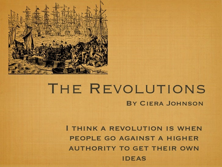 The Revolutions             By Ciera Johnson I think a revolution is when  people go against a higher  authority to get th...