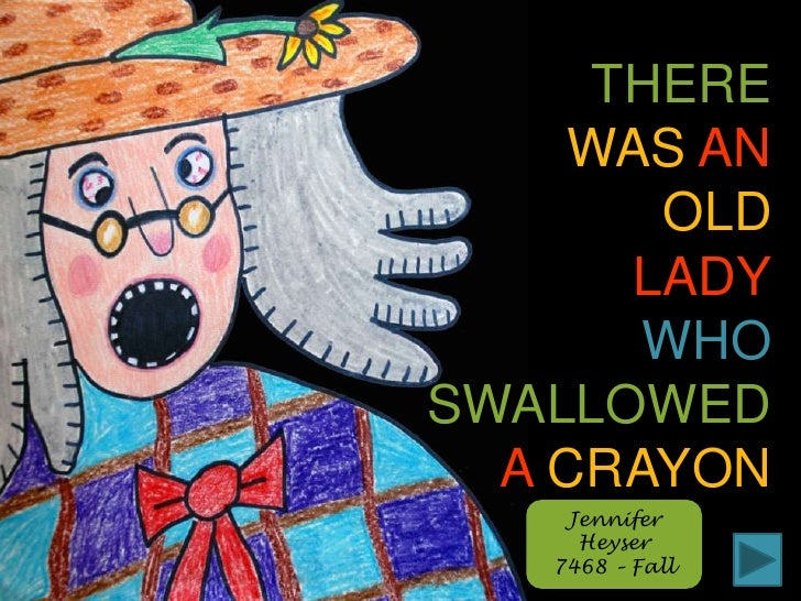 THERE<br />WASAN<br />OLD<br />LADY<br />WHO<br />SWALLOWED<br />ACRAYON<br />Jennifer Heyser<br />7468 – Fall<br />