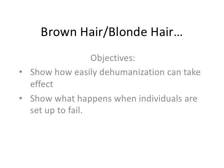 Brown Hair/Blonde Hair…<br />Objectives:<br /><ul><li>Show how easily dehumanization can take effect