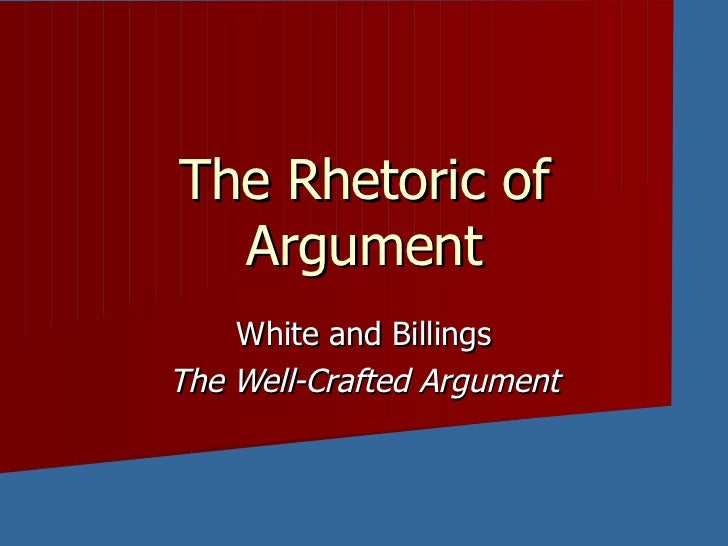 The Rhetoric of Argument White and Billings The Well-Crafted Argument