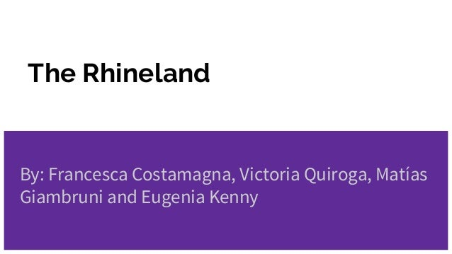 The Rhineland By: Francesca Costamagna, Victoria Quiroga, Matías Giambruni and Eugenia Kenny