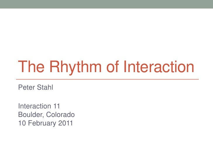 The Rhythm of Interaction<br />Peter Stahl<br />Interaction 11<br />Boulder, Colorado<br />10 February 2011<br />