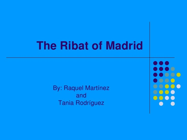 The Ribat of Madrid<br />By: Raquel Martínez<br />and<br />Tania Rodríguez<br />