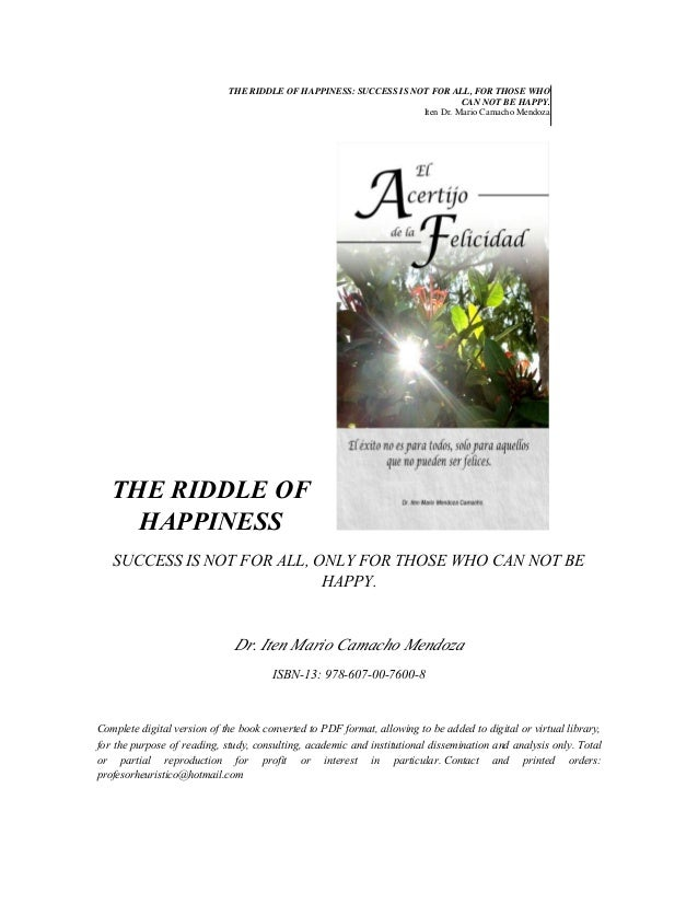 THE RIDDLE OF HAPPINESS: SUCCESS IS NOT FOR ALL, FOR THOSE WHO CAN NOT BE HAPPY. Iten Dr. Mario Camacho Mendoza  THE RIDDL...