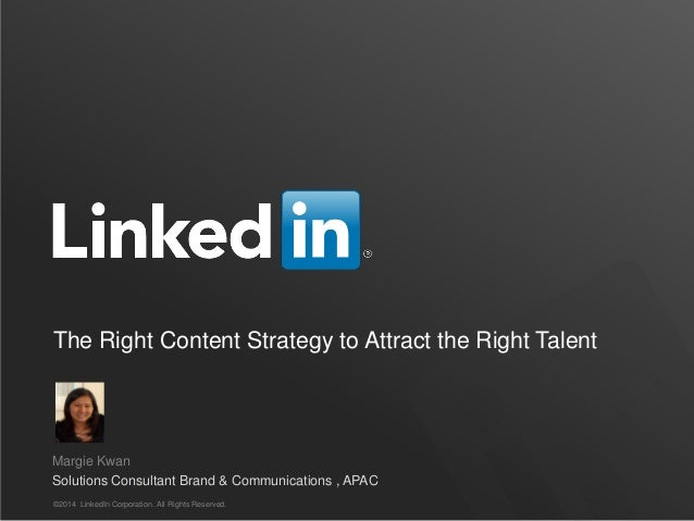 The Right Content Strategy to Attract the Right Talent ©2014 LinkedIn Corporation. All Rights Reserved. Margie Kwan Soluti...