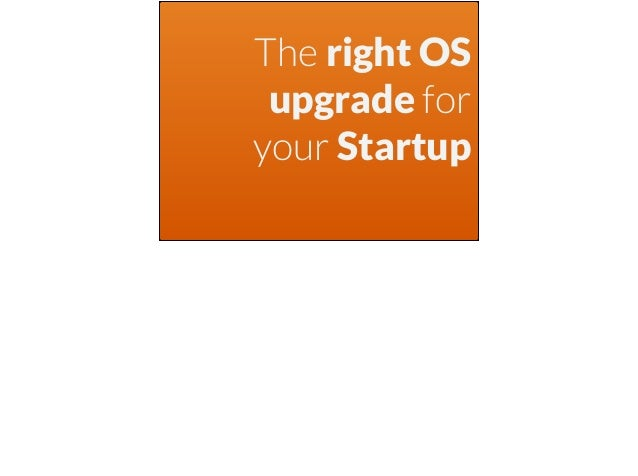 The right OS upgrade for your Startup