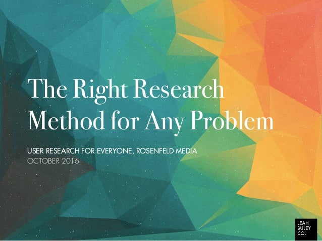 The Right Research Method for Any Problem USER RESEARCH FOR EVERYONE, ROSENFELD MEDIA OCTOBER 2016