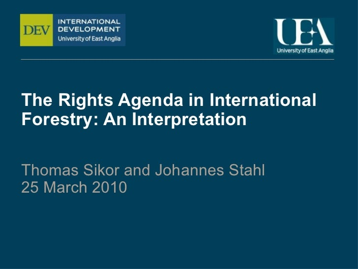 The Rights Agenda in International Forestry: An Interpretation Thomas Sikor and Johannes Stahl 25 March 2010