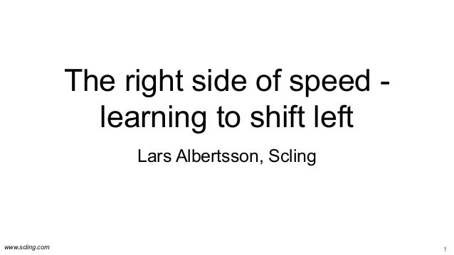 www.scling.com The right side of speed - learning to shift left Lars Albertsson, Scling 1